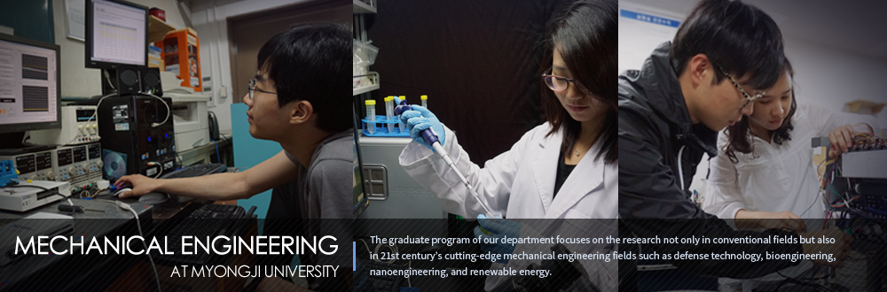 MECHANIC ENGINEERING AT MYONGJI UNIVERSITY - The graduate program of our department focuses on the research not only in conventional fields but also in 21st century's cutting-edge mechanical engineering fields such as defense technology, bioengineering, nanoengineering, and renewable energy.