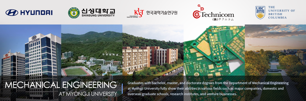 MECHANIC ENGINEERING AT MYONGJI UNIVERSITY - Graduates with bachelor, master, and doctorate degrees from the Department of Mechanical Engineering at Myongji University fully show their abilities in various fields such as major companies, domestic and overseas graduate schools, research institutes, and venture businesses.
